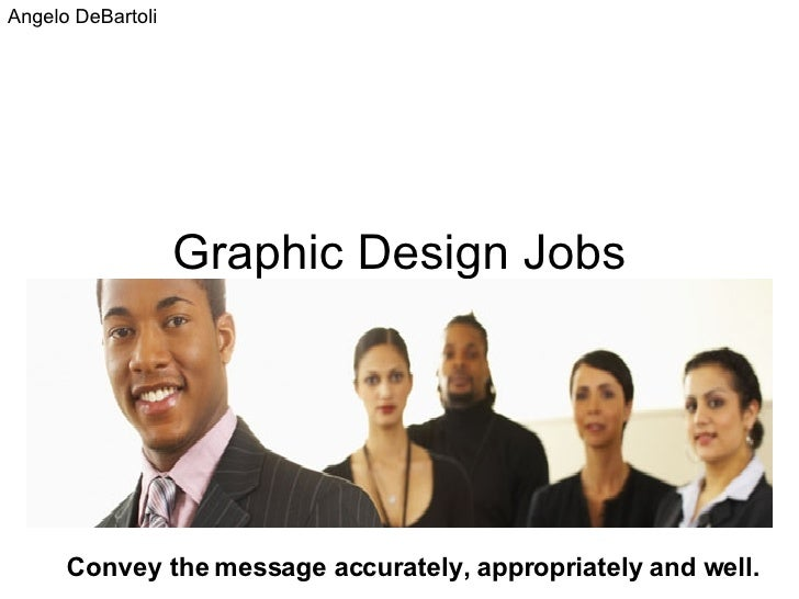 Graphic Design Jobs Convey the message accurately, appropriately and well. Angelo DeBartoli