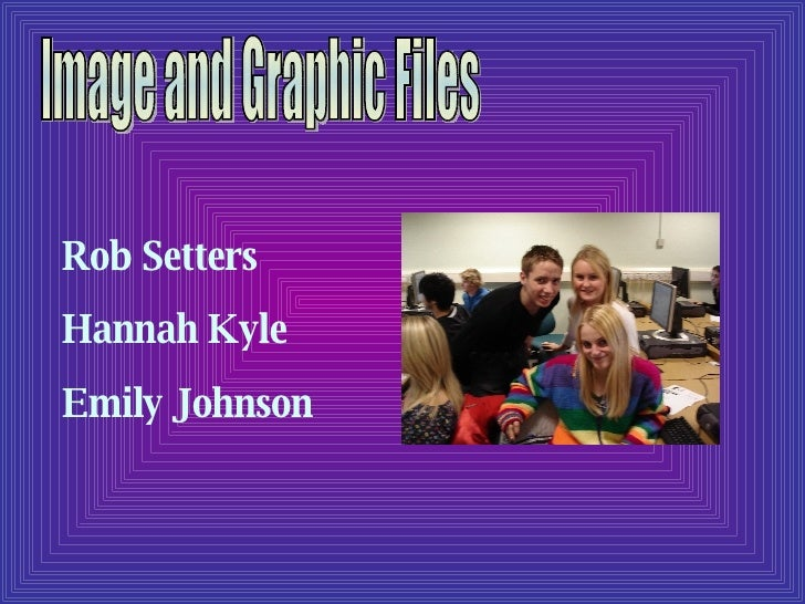 Image and Graphic Files Rob Setters Hannah Kyle Emily Johnson