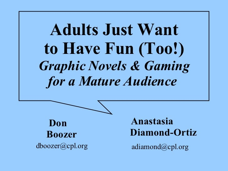 Adults Just Want to Have Fun (Too!) Graphic Novels & Gaming for a Mature Audience   Don  Boozer [email_address] Anastasia ...