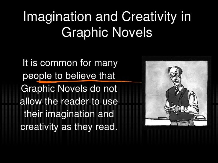Imagination and Creativity in Graphic Novels It is common for many people to believe that Graphic Novels do not allow the ...
