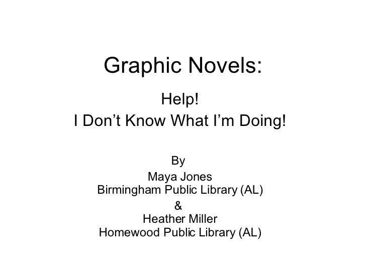 Graphic Novels: Help! I Don't Know What I'm Doing! By  Maya Jones Birmingham Public Library (AL) &  Heather Miller Homewoo...