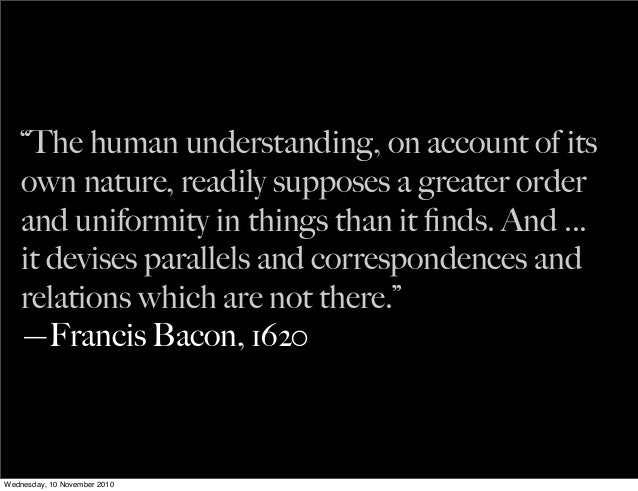 """""""The human understanding, on account of its own nature, readily supposes a greater order and uniformity in things than it ..."""