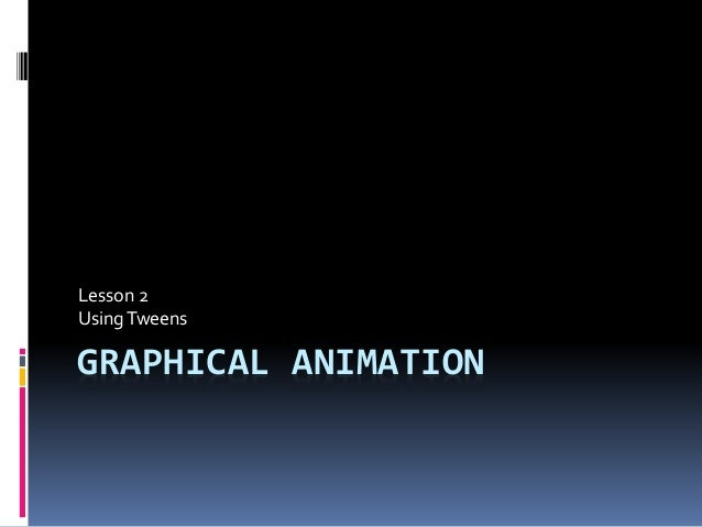 GRAPHICAL ANIMATION Lesson 2 UsingTweens