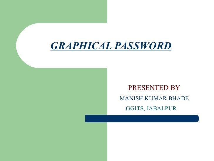 GRAPHICAL PASSWORD            PRESENTED BY          MANISH KUMAR BHADE           GGITS, JABALPUR