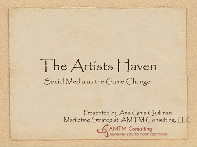 The Artists HavenSocial Media as the Game Changer            Presented by Ana Ginja Quillinan     Marketing Strategist, AM...