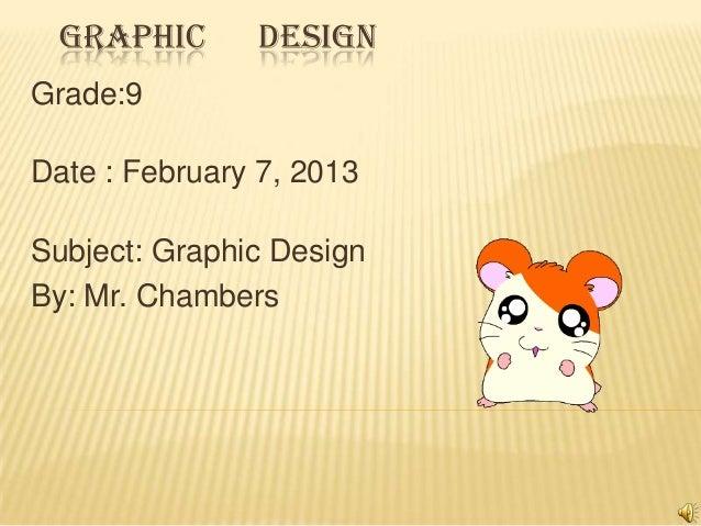 GRAPHIC DESIGNGrade:9Date : February 7, 2013Subject: Graphic DesignBy: Mr. Chambers