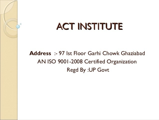 ACT INSTITUTE Address :- 97 Ist Floor Garhi Chowk Ghaziabad AN ISO 9001-2008 Certified Organization Regd By :UP Govt