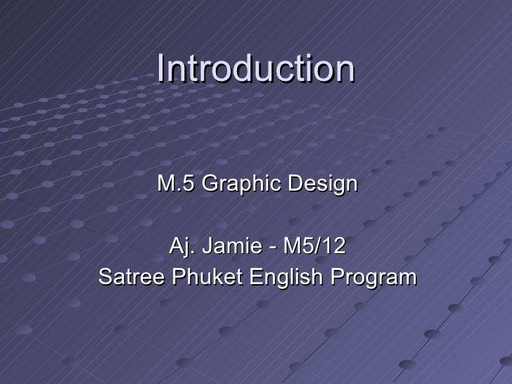 Introduction M.5 Graphic Design Aj. Jamie - M5/12 Satree Phuket English Program