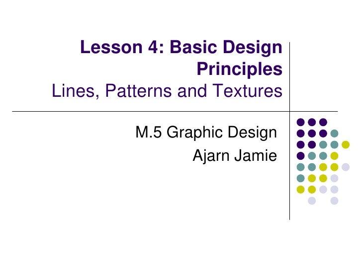 Lesson 4: Basic Design PrinciplesLines, Patterns and Textures<br />M.5 Graphic Design<br />Ajarn Jamie<br />