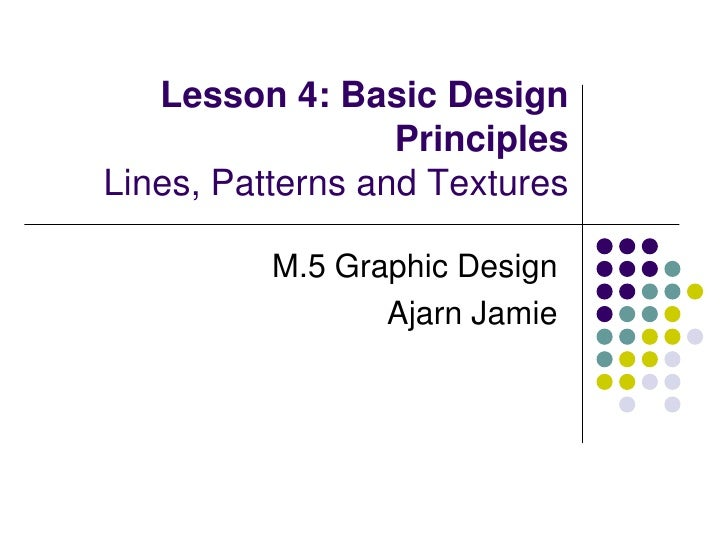 Lesson 4: Basic Design PrinciplesLines, Patterns and Textures<br />M.5 Graphic Design<br />Ajarn Jamie<br />