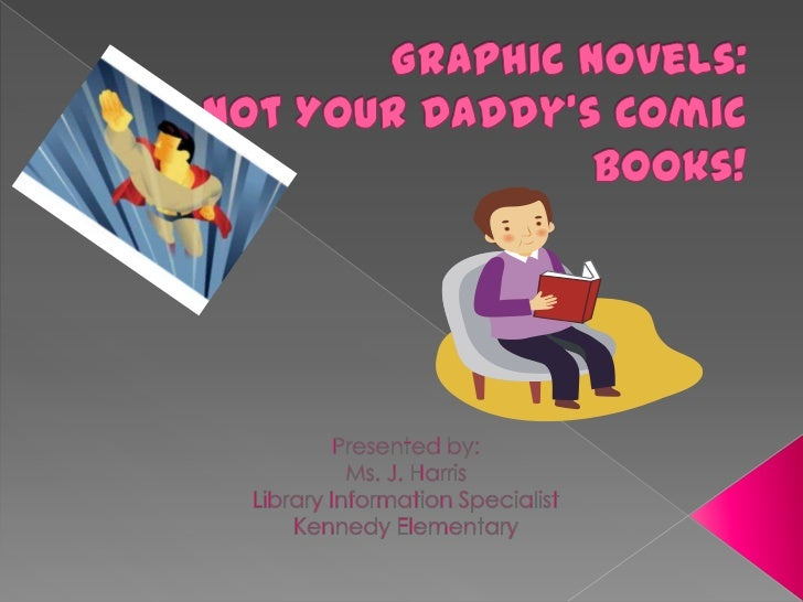 Graphic Novels: Not Your Daddy's Comic Books!<br />Presented by:<br />Ms. J. Harris<br />Library Information Specialist<br...