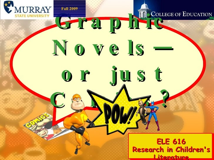 Graphic Novels—or  just Comics? ELE 616 Research in Children's Literature Fall 2009