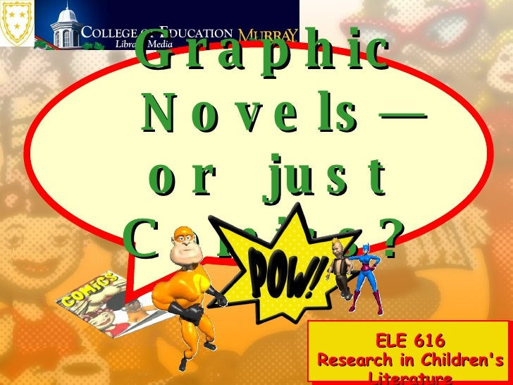 Graphic Novels—or  just Comics? ELE 616 Research in Children's Literature