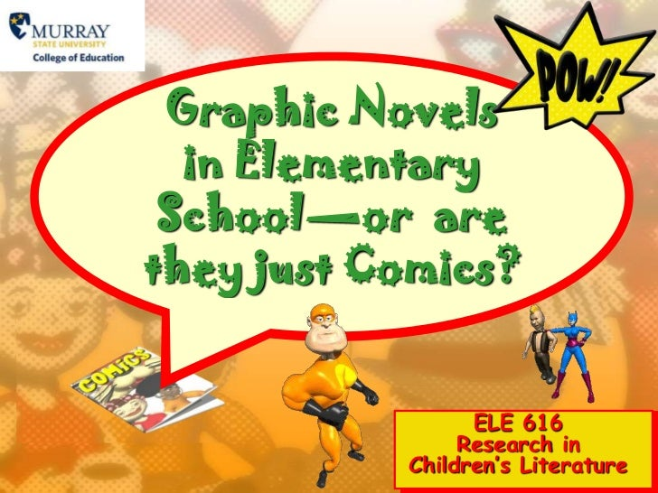 Graphic Novels in Elementary School—or  are they just Comics?<br />ELE 616 Research in Children's Literature<br />