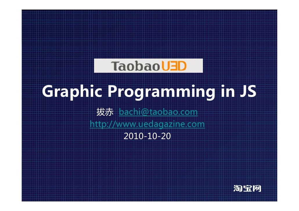 Graphic Programming in JS        拔赤 bachi@taobao.com      http://www.uedagazine.com              2010-10-20