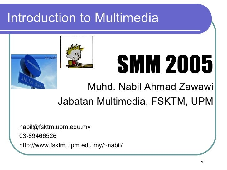 Introduction to Multimedia <ul><li>SMM 2005 </li></ul><ul><li>Muhd. Nabil Ahmad Zawawi </li></ul><ul><li>Jabatan Multimedi...