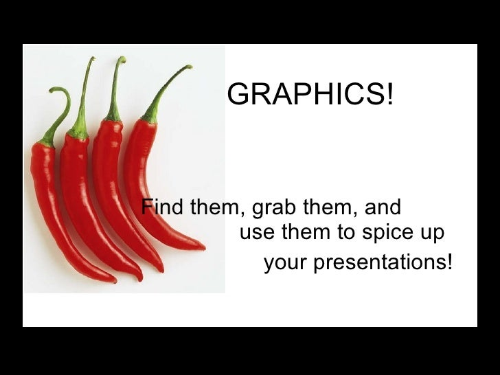 GRAPHICS! Find them, grab them, and    use them to spice up  your presentations!