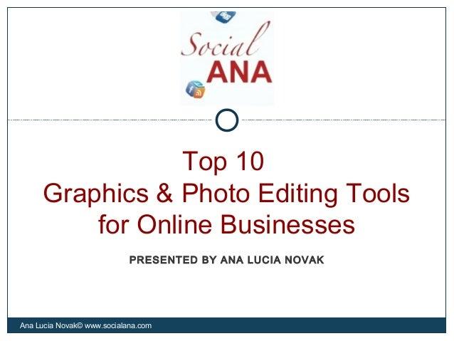 Top 10Graphics & Photo Editing Toolsfor Online BusinessesAna Lucia Novak© www.socialana.comPRESENTED BY ANA LUCIA NOVAK