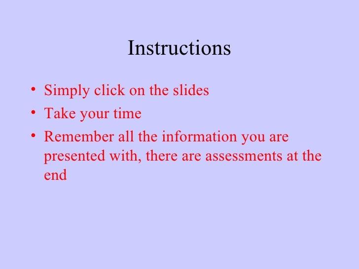 Instructions <ul><li>Simply click on the slides </li></ul><ul><li>Take your time </li></ul><ul><li>Remember all the inform...