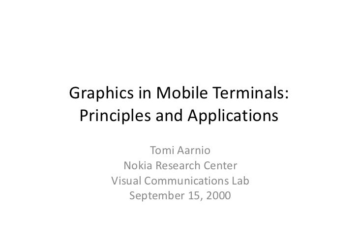 Graphics in Mobile Terminals: Principles and Applications Tomi Aarnio Nokia Research Center Visual Communications Lab Sept...