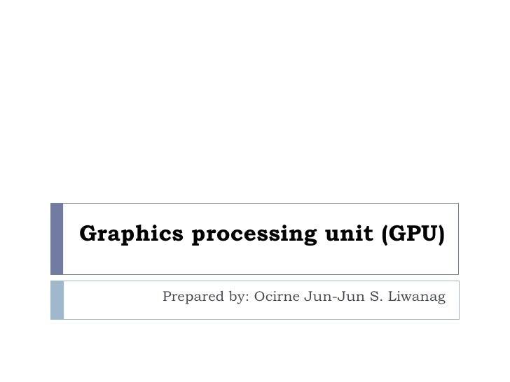 Graphics processing unit (GPU)<br />Prepared by: Ocirne Jun-Jun S. Liwanag<br />