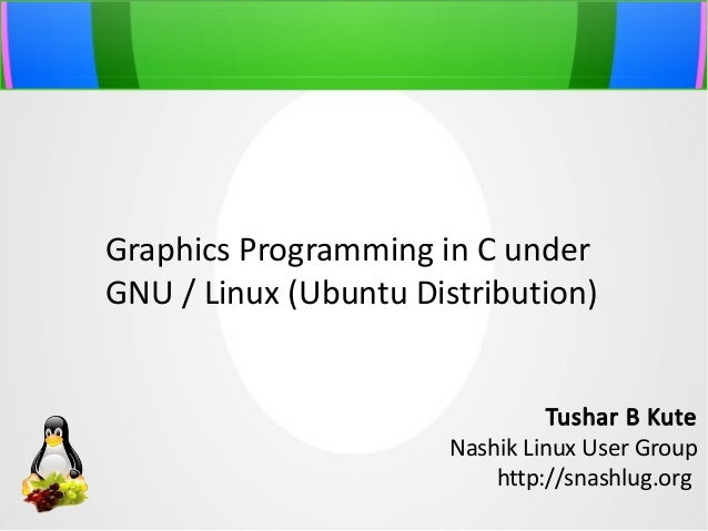 Graphics Programming in C under GNU / Linux (Ubuntu Distribution) Tushar B Kute Nashik Linux User Group http://snashlug.or...