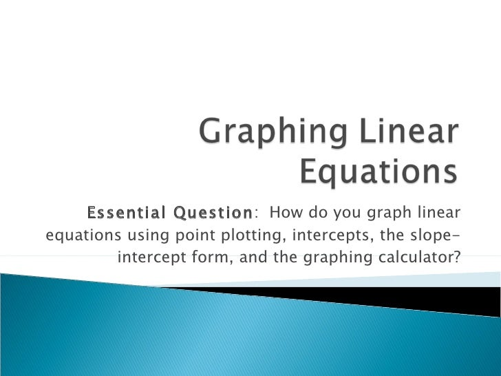 Essential Question :  How do you graph linear equations using point plotting, intercepts, the slope-intercept form, and th...