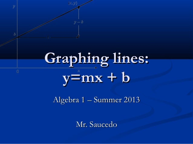Graphing lines:Graphing lines: y=mx + by=mx + b Algebra 1 – Summer 2013Algebra 1 – Summer 2013 Mr. SaucedoMr. Saucedo