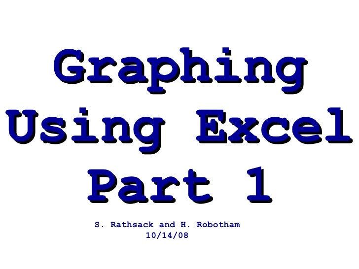 Graphing Using Excel Part 1 S. Rathsack and H. Robotham 10/14/08