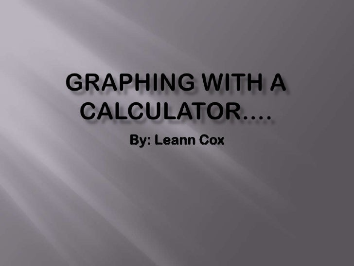 Graphing with a calculator….<br />By: Leann Cox<br />