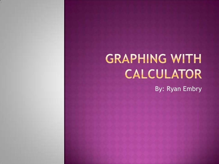 Graphing with Calculator<br />By: Ryan Embry<br />