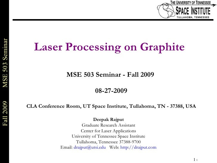 Laser Processing on Graphite   MSE 503 Seminar - Fall 2009  08-27-2009 CLA Conference Room, UT Space Institute, Tullahoma,...