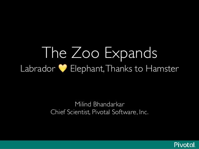The Zoo Expands  Labrador 💛 Elephant,Thanks to Hamster Milind Bhandarkar  Chief Scientist, Pivotal Software, Inc.