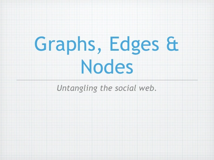 Graphs, Edges & Nodes - Untangling the Social Web