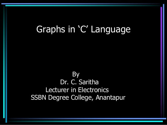 Graphs in 'C' Language              By         Dr. C. Saritha    Lecturer in ElectronicsSSBN Degree College, Anantapur