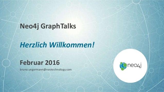 Neo4j GraphTalks Herzlich Willkommen! Februar 2016 bruno.ungermann@neotechnology.com