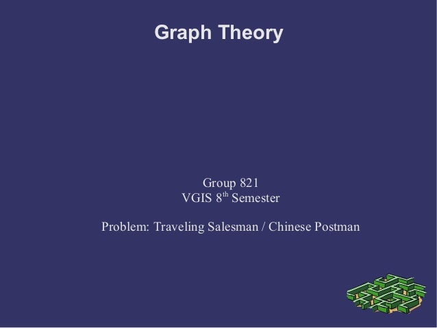 Graph Theory  Group 821 VGIS 8th Semester Problem: Traveling Salesman / Chinese Postman