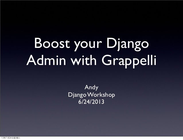 Boost your Django Admin with Grappelli Andy Django Workshop 6/24/2013 13年7月24⽇日星期三