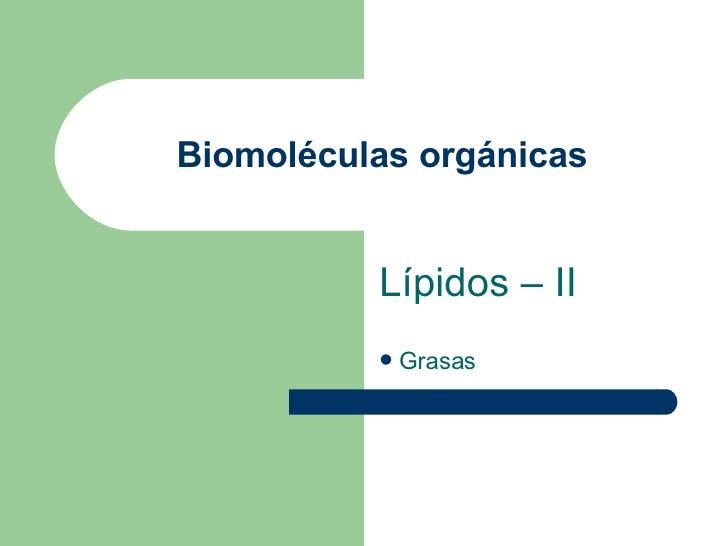 Biomoléculas orgánicas <ul><li>Lípidos – II </li></ul><ul><li>Grasas </li></ul>