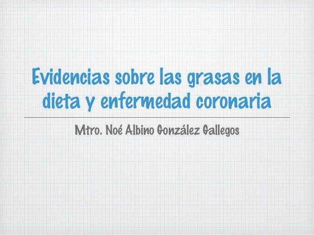 Evidencias sobre las grasas en la dieta y enfermedad coronaria     Mtro. Noé Albino González Gallegos