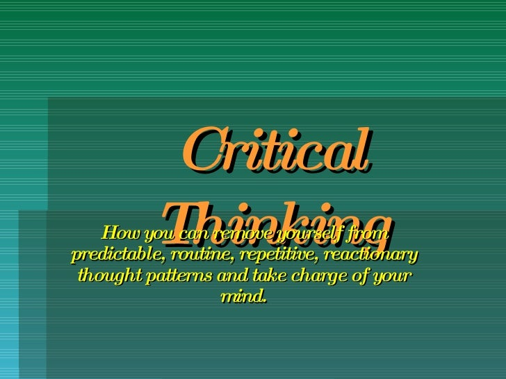 Critical Thinking How you can remove yourself from predictable, routine, repetitive, reactionary thought patterns and take...