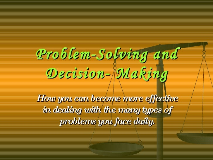 Problem-Solving and Decision- Making How you can become more effective in dealing with the many types of problems you face...