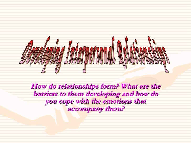 How do relationships form? What are the barriers to them developing and how do you cope with the emotions that accompany t...