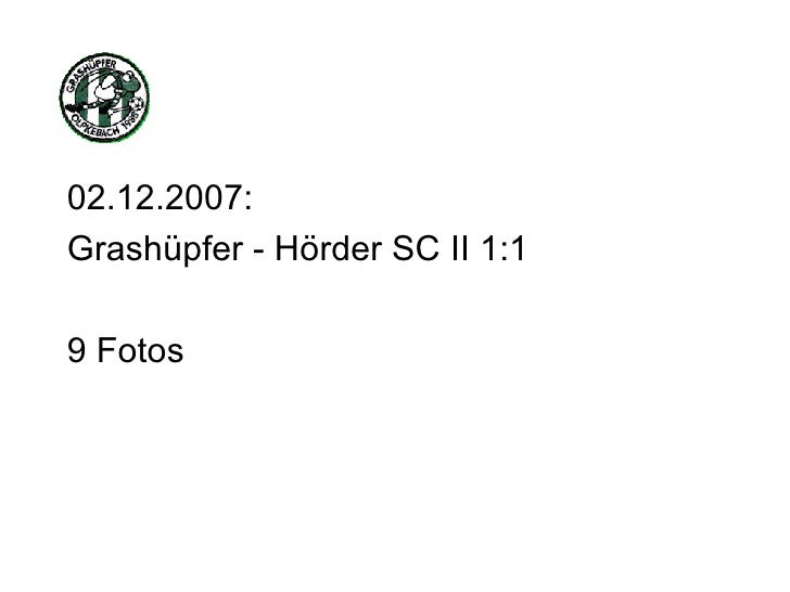 <ul><li>02.12.2007: </li></ul><ul><li>Grashüpfer - Hörder SC II 1:1 </li></ul><ul><li>9 Fotos </li></ul>