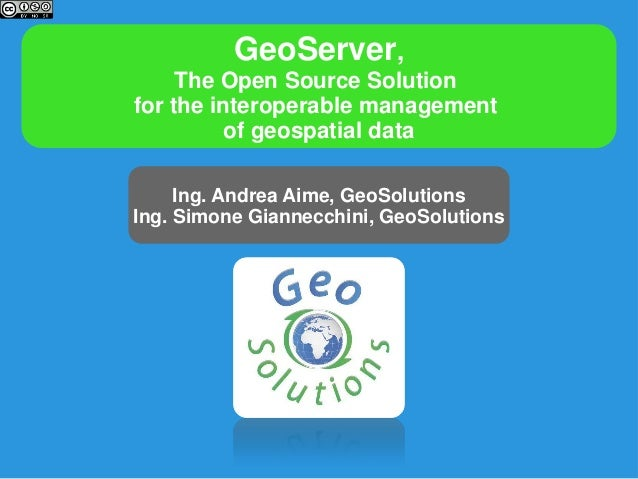 GeoServer,The Open Source Solutionfor the interoperable managementof geospatial dataIng. Andrea Aime, GeoSolutionsIng. Sim...