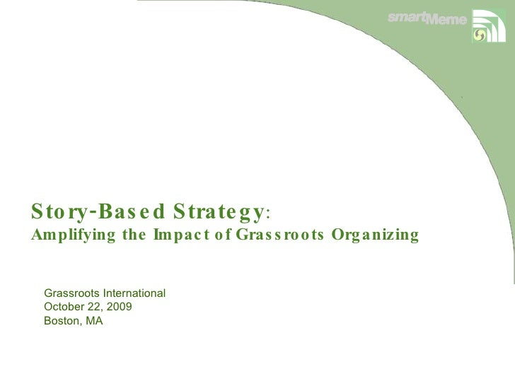 Story-Based Strategy : Amplifying the Impact of Grassroots Organizing  Grassroots International  October 22, 2009 Boston, MA