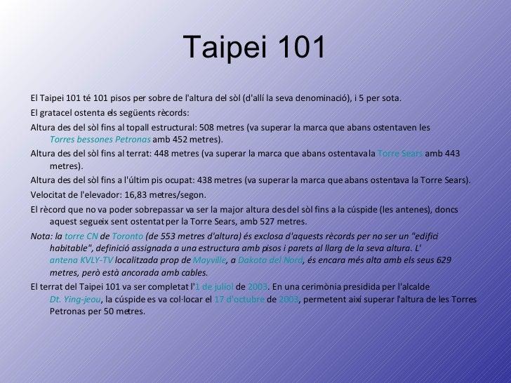 Taipei 101 <ul><li>El Taipei 101 té 101 pisos per sobre de l'altura del sòl (d'allí la seva denominació), i 5 per sota. </...