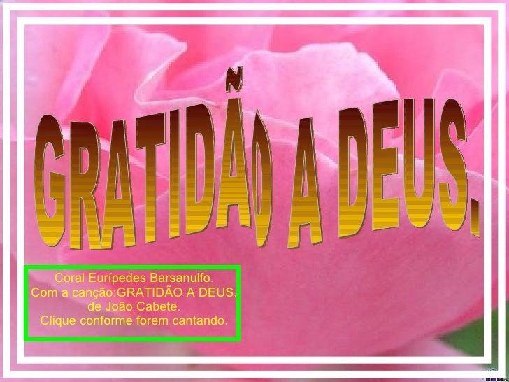 GRATIDÃO A DEUS. Coral Eurípedes Barsanulfo. Com a canção:GRATIDÃO A DEUS. de João Cabete. Clique conforme forem cantando.