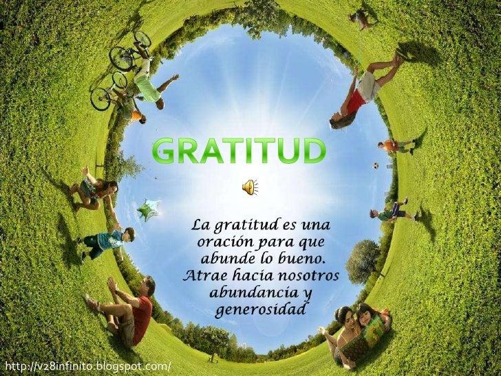 GRATITUD<br />La gratitud es una oración para que<br /> abunde lo bueno. Atrae hacia nosotros abundancia y generosidad <br...
