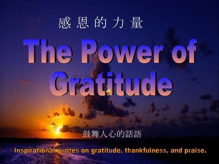 The Power of Gratitude 感 恩 的 力 量 Inspirational quotes on gratitude, thankfulness, and praise.  鼓舞人心的話語